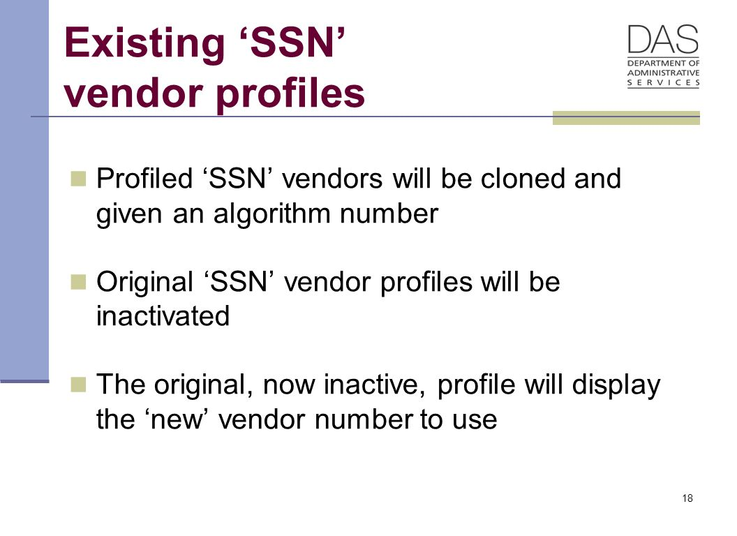 18 Existing 'SSN' vendor profiles Profiled 'SSN' vendors will be cloned and given an algorithm number Original 'SSN' vendor profiles will be inactivated The original, now inactive, profile will display the 'new' vendor number to use