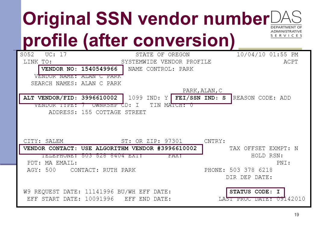 19 Original SSN vendor number profile (after conversion) S052 UC: 17 STATE OF OREGON 10/04/10 01:55 PM LINK TO: SYSTEMWIDE VENDOR PROFILE ACPT VENDOR NO: 1540549966 NAME CONTROL: PARK VENDOR NAME: ALAN C PARK SEARCH NAMES: ALAN C PARK PARK,ALAN,C ALT VENDOR/FID: 3996610002 1099 IND: Y FEI/SSN IND: S REASON CODE: ADD VENDOR TYPE: 7 OWNRSHP CD: I TIN MATCH: 0 ADDRESS: 155 COTTAGE STREET CITY: SALEM ST: OR ZIP: 97301 CNTRY: VENDOR CONTACT: USE ALGORITHM VENDOR #3996610002 TAX OFFSET EXMPT: N TELEPHONE: 503 528 8404 EXT: FAX: HOLD RSN: PDT: MA EMAIL: PNI: AGY: 500 CONTACT: RUTH PARK PHONE: 503 378 6218 DIR DEP DATE: W9 REQUEST DATE: 11141996 BU/WH EFF DATE: STATUS CODE: I EFF START DATE: 10091996 EFF END DATE: LAST PROC DATE: 09142010