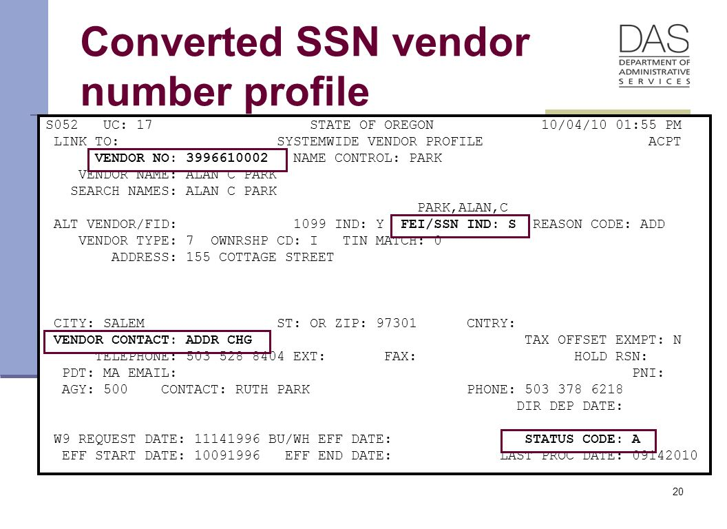 20 Converted SSN vendor number profile S052 UC: 17 STATE OF OREGON 10/04/10 01:55 PM LINK TO: SYSTEMWIDE VENDOR PROFILE ACPT VENDOR NO: 3996610002 NAME CONTROL: PARK VENDOR NAME: ALAN C PARK SEARCH NAMES: ALAN C PARK PARK,ALAN,C ALT VENDOR/FID: 1099 IND: Y FEI/SSN IND: S REASON CODE: ADD VENDOR TYPE: 7 OWNRSHP CD: I TIN MATCH: 0 ADDRESS: 155 COTTAGE STREET CITY: SALEM ST: OR ZIP: 97301 CNTRY: VENDOR CONTACT: ADDR CHG TAX OFFSET EXMPT: N TELEPHONE: 503 528 8404 EXT: FAX: HOLD RSN: PDT: MA EMAIL: PNI: AGY: 500 CONTACT: RUTH PARK PHONE: 503 378 6218 DIR DEP DATE: W9 REQUEST DATE: 11141996 BU/WH EFF DATE: STATUS CODE: A EFF START DATE: 10091996 EFF END DATE: LAST PROC DATE: 09142010