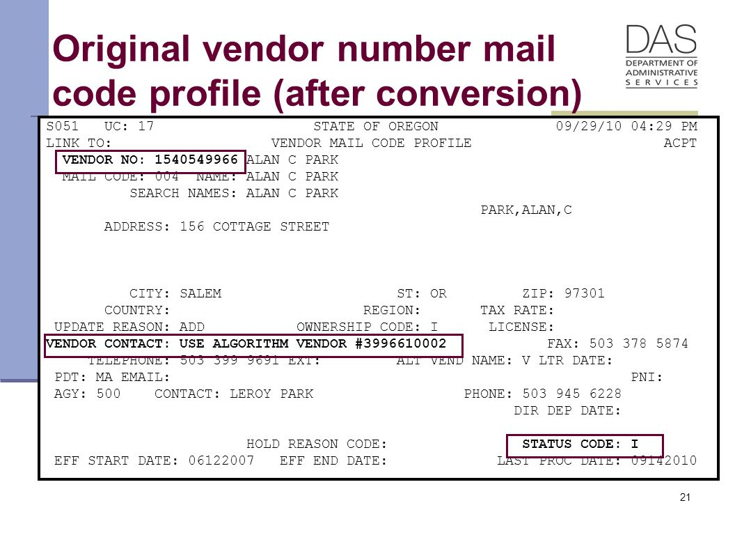 21 Original vendor number mail code profile (after conversion) S051 UC: 17 STATE OF OREGON 09/29/10 04:29 PM LINK TO: VENDOR MAIL CODE PROFILE ACPT VENDOR NO: 1540549966 ALAN C PARK MAIL CODE: 004 NAME: ALAN C PARK SEARCH NAMES: ALAN C PARK PARK,ALAN,C ADDRESS: 156 COTTAGE STREET CITY: SALEM ST: OR ZIP: 97301 COUNTRY: REGION: TAX RATE: UPDATE REASON: ADD OWNERSHIP CODE: I LICENSE: VENDOR CONTACT: USE ALGORITHM VENDOR #3996610002 FAX: 503 378 5874 TELEPHONE: 503 399 9691 EXT: ALT VEND NAME: V LTR DATE: PDT: MA EMAIL: PNI: AGY: 500 CONTACT: LEROY PARK PHONE: 503 945 6228 DIR DEP DATE: HOLD REASON CODE: STATUS CODE: I EFF START DATE: 06122007 EFF END DATE: LAST PROC DATE: 09142010