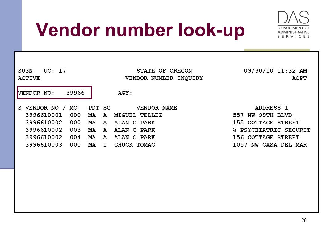 28 Vendor number look-up S03N UC: 17 STATE OF OREGON 09/30/10 11:32 AM ACTIVE VENDOR NUMBER INQUIRY ACPT VENDOR NO: 39966 AGY: S VENDOR NO / MC PDT SC VENDOR NAME ADDRESS 1 3996610001 000 MA A MIGUEL TELLEZ 557 NW 99TH BLVD 3996610002 000 MA A ALAN C PARK 155 COTTAGE STREET 3996610002 003 MA A ALAN C PARK % PSYCHIATRIC SECURIT 3996610002 004 MA A ALAN C PARK 156 COTTAGE STREET 3996610003 000 MA I CHUCK TOMAC 1057 NW CASA DEL MAR