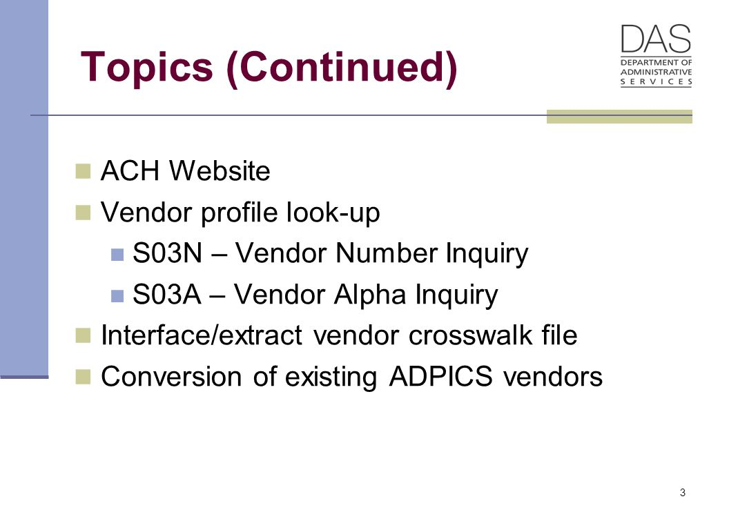 3 Topics (Continued) ACH Website Vendor profile look-up S03N – Vendor Number Inquiry S03A – Vendor Alpha Inquiry Interface/extract vendor crosswalk file Conversion of existing ADPICS vendors