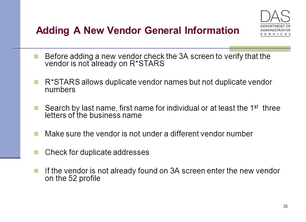 35 Adding A New Vendor General Information Before adding a new vendor check the 3A screen to verify that the vendor is not already on R*STARS R*STARS allows duplicate vendor names but not duplicate vendor numbers Search by last name, first name for individual or at least the 1 st three letters of the business name Make sure the vendor is not under a different vendor number Check for duplicate addresses If the vendor is not already found on 3A screen enter the new vendor on the 52 profile