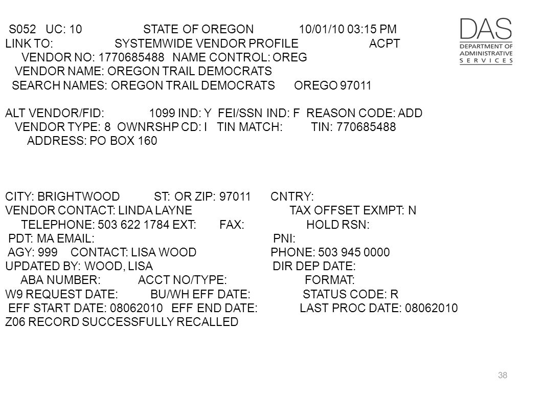 38 S052 UC: 10 STATE OF OREGON 10/01/10 03:15 PM LINK TO: SYSTEMWIDE VENDOR PROFILE ACPT VENDOR NO: 1770685488 NAME CONTROL: OREG VENDOR NAME: OREGON TRAIL DEMOCRATS SEARCH NAMES: OREGON TRAIL DEMOCRATS OREGO 97011 ALT VENDOR/FID: 1099 IND: Y FEI/SSN IND: F REASON CODE: ADD VENDOR TYPE: 8 OWNRSHP CD: I TIN MATCH: TIN: 770685488 ADDRESS: PO BOX 160 CITY: BRIGHTWOOD ST: OR ZIP: 97011 CNTRY: VENDOR CONTACT: LINDA LAYNE TAX OFFSET EXMPT: N TELEPHONE: 503 622 1784 EXT: FAX: HOLD RSN: PDT: MA EMAIL: PNI: AGY: 999 CONTACT: LISA WOOD PHONE: 503 945 0000 UPDATED BY: WOOD, LISA DIR DEP DATE: ABA NUMBER: ACCT NO/TYPE: FORMAT: W9 REQUEST DATE: BU/WH EFF DATE: STATUS CODE: R EFF START DATE: 08062010 EFF END DATE: LAST PROC DATE: 08062010 Z06 RECORD SUCCESSFULLY RECALLED