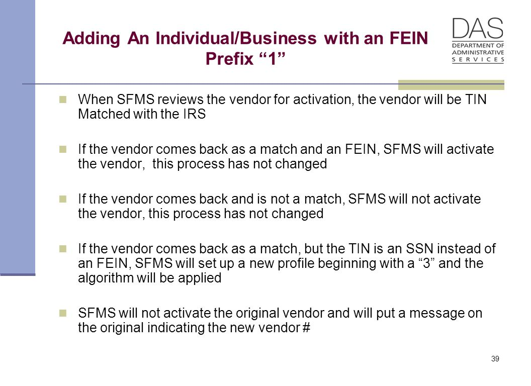 39 Adding An Individual/Business with an FEIN Prefix 1 When SFMS reviews the vendor for activation, the vendor will be TIN Matched with the IRS If the vendor comes back as a match and an FEIN, SFMS will activate the vendor, this process has not changed If the vendor comes back and is not a match, SFMS will not activate the vendor, this process has not changed If the vendor comes back as a match, but the TIN is an SSN instead of an FEIN, SFMS will set up a new profile beginning with a 3 and the algorithm will be applied SFMS will not activate the original vendor and will put a message on the original indicating the new vendor #