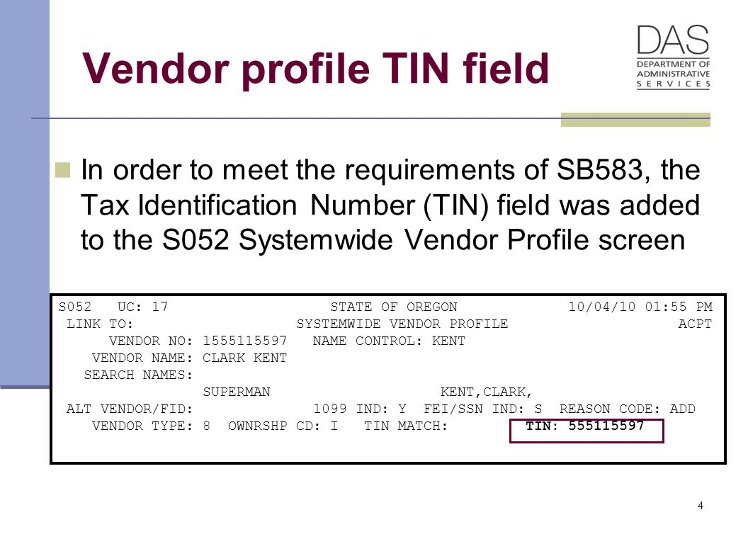 4 Vendor profile TIN field In order to meet the requirements of SB583, the Tax Identification Number (TIN) field was added to the S052 Systemwide Vendor Profile screen S052 UC: 17 STATE OF OREGON 10/04/10 01:55 PM LINK TO: SYSTEMWIDE VENDOR PROFILE ACPT VENDOR NO: 1555115597 NAME CONTROL: KENT VENDOR NAME: CLARK KENT SEARCH NAMES: SUPERMAN KENT,CLARK, ALT VENDOR/FID: 1099 IND: Y FEI/SSN IND: S REASON CODE: ADD VENDOR TYPE: 8 OWNRSHP CD: I TIN MATCH: TIN: 555115597