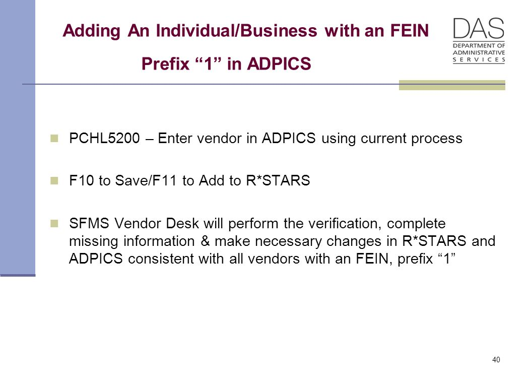 40 Adding An Individual/Business with an FEIN Prefix 1 in ADPICS PCHL5200 – Enter vendor in ADPICS using current process F10 to Save/F11 to Add to R*STARS SFMS Vendor Desk will perform the verification, complete missing information & make necessary changes in R*STARS and ADPICS consistent with all vendors with an FEIN, prefix 1