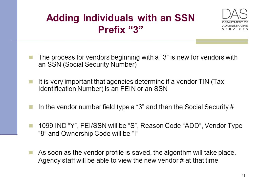 41 Adding Individuals with an SSN Prefix 3 The process for vendors beginning with a 3 is new for vendors with an SSN (Social Security Number) It is very important that agencies determine if a vendor TIN (Tax Identification Number) is an FEIN or an SSN In the vendor number field type a 3 and then the Social Security # 1099 IND Y , FEI/SSN will be S , Reason Code ADD , Vendor Type 8 and Ownership Code will be I As soon as the vendor profile is saved, the algorithm will take place.