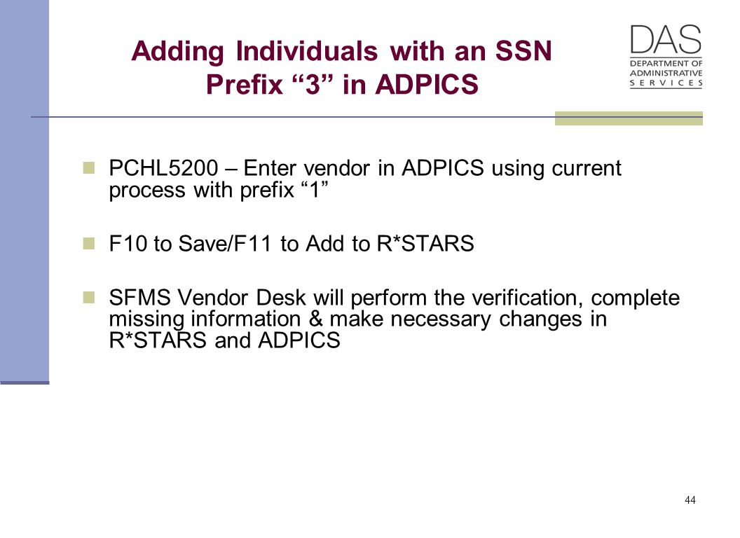 Adding Individuals with an SSN Prefix 3 in ADPICS PCHL5200 – Enter vendor in ADPICS using current process with prefix 1 F10 to Save/F11 to Add to R*STARS SFMS Vendor Desk will perform the verification, complete missing information & make necessary changes in R*STARS and ADPICS 44