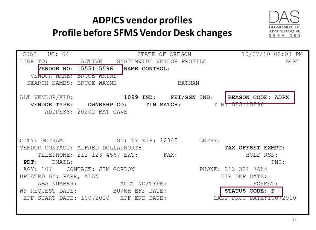 ADPICS vendor profiles Profile before SFMS Vendor Desk changes S052 UC: 04 STATE OF OREGON 10/07/10 02:03 PM LINK TO: ACTIVE SYSTEMWIDE VENDOR PROFILE ACPT VENDOR NO: 1555115596 NAME CONTROL: VENDOR NAME: BRUCE WAYNE SEARCH NAMES: BRUCE WAYNE BATMAN ALT VENDOR/FID: 1099 IND: FEI/SSN IND: REASON CODE: ADPX VENDOR TYPE: OWNRSHP CD: TIN MATCH: TIN: 555115596 ADDRESS: 20202 BAT CAVE CITY: GOTHAM ST: NY ZIP: 12345 CNTRY: VENDOR CONTACT: ALFRED DOLLARWORTH TAX OFFSET EXMPT: TELEPHONE: 212 123 4567 EXT: FAX: HOLD RSN: PDT: EMAIL: PNI: AGY: 107 CONTACT: JIM GORDON PHONE: 212 321 7654 UPDATED BY: PARK, ALAN DIR DEP DATE: ABA NUMBER: ACCT NO/TYPE: FORMAT: W9 REQUEST DATE: BU/WH EFF DATE: STATUS CODE: P EFF START DATE: 10072010 EFF END DATE: LAST PROC DATE:10072010 47