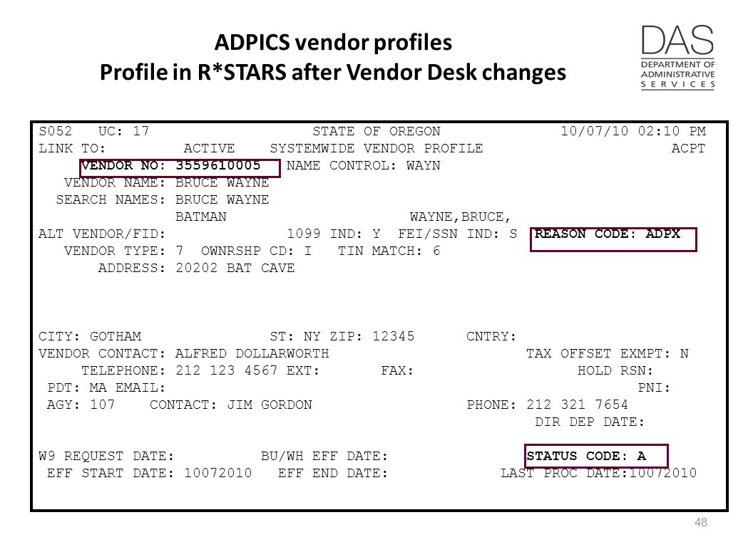 ADPICS vendor profiles Profile in R*STARS after Vendor Desk changes S052 UC: 17 STATE OF OREGON 10/07/10 02:10 PM LINK TO: ACTIVE SYSTEMWIDE VENDOR PROFILE ACPT VENDOR NO: 3559610005 NAME CONTROL: WAYN VENDOR NAME: BRUCE WAYNE SEARCH NAMES: BRUCE WAYNE BATMAN WAYNE,BRUCE, ALT VENDOR/FID: 1099 IND: Y FEI/SSN IND: S REASON CODE: ADPX VENDOR TYPE: 7 OWNRSHP CD: I TIN MATCH: 6 ADDRESS: 20202 BAT CAVE CITY: GOTHAM ST: NY ZIP: 12345 CNTRY: VENDOR CONTACT: ALFRED DOLLARWORTH TAX OFFSET EXMPT: N TELEPHONE: 212 123 4567 EXT: FAX: HOLD RSN: PDT: MA EMAIL: PNI: AGY: 107 CONTACT: JIM GORDON PHONE: 212 321 7654 DIR DEP DATE: W9 REQUEST DATE: BU/WH EFF DATE: STATUS CODE: A EFF START DATE: 10072010 EFF END DATE: LAST PROC DATE:10072010 48