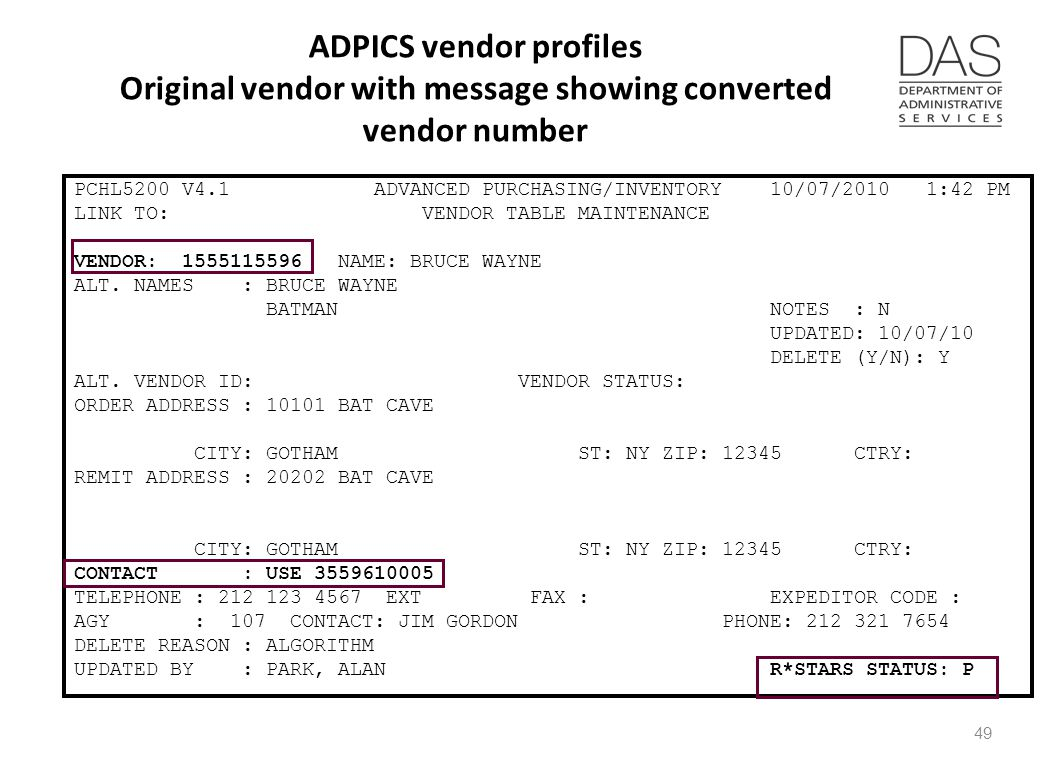 ADPICS vendor profiles Original vendor with message showing converted vendor number PCHL5200 V4.1 ADVANCED PURCHASING/INVENTORY 10/07/2010 1:42 PM LINK TO: VENDOR TABLE MAINTENANCE VENDOR: 1555115596 NAME: BRUCE WAYNE ALT.