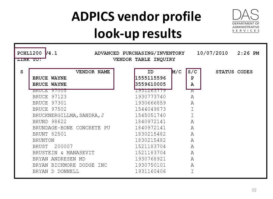 ADPICS vendor profile look-up results PCHL1200 V4.1 ADVANCED PURCHASING/INVENTORY 10/07/2010 2:26 PM LINK TO: VENDOR TABLE INQUIRY S VENDOR NAME ID M/C S/C STATUS CODES BRUCE WAYNE 1555115596 P BRUCE WAYNE 3559610005 A BRUCE 97005 1931263779 A BRUCE 97123 1930773740 A BRUCE 97301 1930666859 A BRUCE 97502 1544049873 I BRUCKNERGILLMA,SANDRA,J 1545051740 I BRUND 98622 1840972141 A BRUNDAGE-BONE CONCRETE PU 1840972141 A BRUNT 82501 1830215482 A BRUNTON 1830215482 A BRUST 200007 1521183704 A BRUSTEIN & MANASEVIT 1521183704 A BRYAN ANDRESEN MD 1930768921 A BRYAN BICKMORE DODGE INC 1930750101 A BRYAN D DONNELL 1931160406 I 52