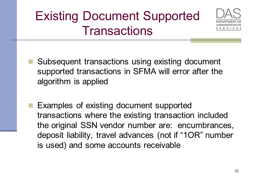 Existing Document Supported Transactions Subsequent transactions using existing document supported transactions in SFMA will error after the algorithm is applied Examples of existing document supported transactions where the existing transaction included the original SSN vendor number are: encumbrances, deposit liability, travel advances (not if 1OR number is used) and some accounts receivable 62