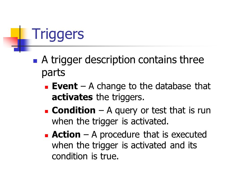 Triggers A trigger description contains three parts Event – A change to the database that activates the triggers.