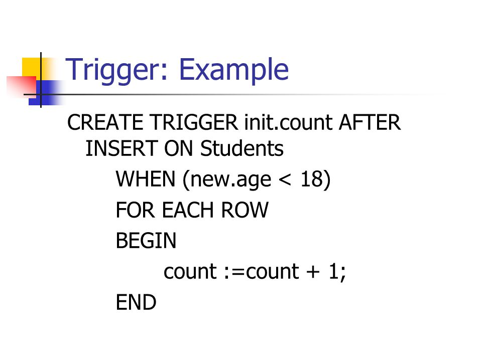 Trigger: Example CREATE TRIGGER init.count AFTER INSERT ON Students WHEN (new.age < 18) FOR EACH ROW BEGIN count :=count + 1; END