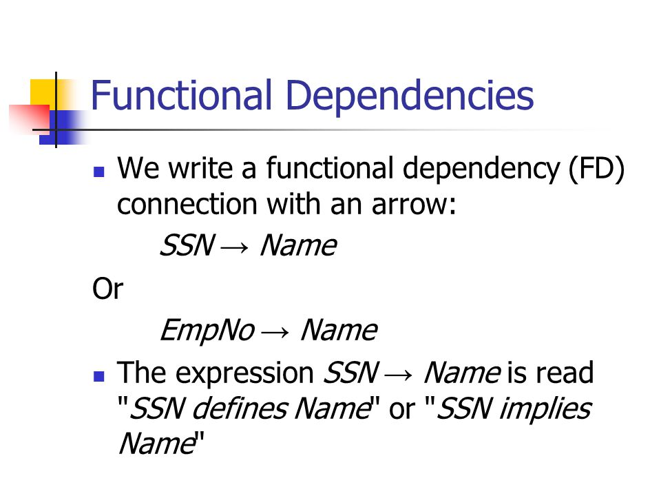 Functional Dependencies We write a functional dependency (FD) connection with an arrow: SSN → Name Or EmpNo → Name The expression SSN → Name is read SSN defines Name or SSN implies Name