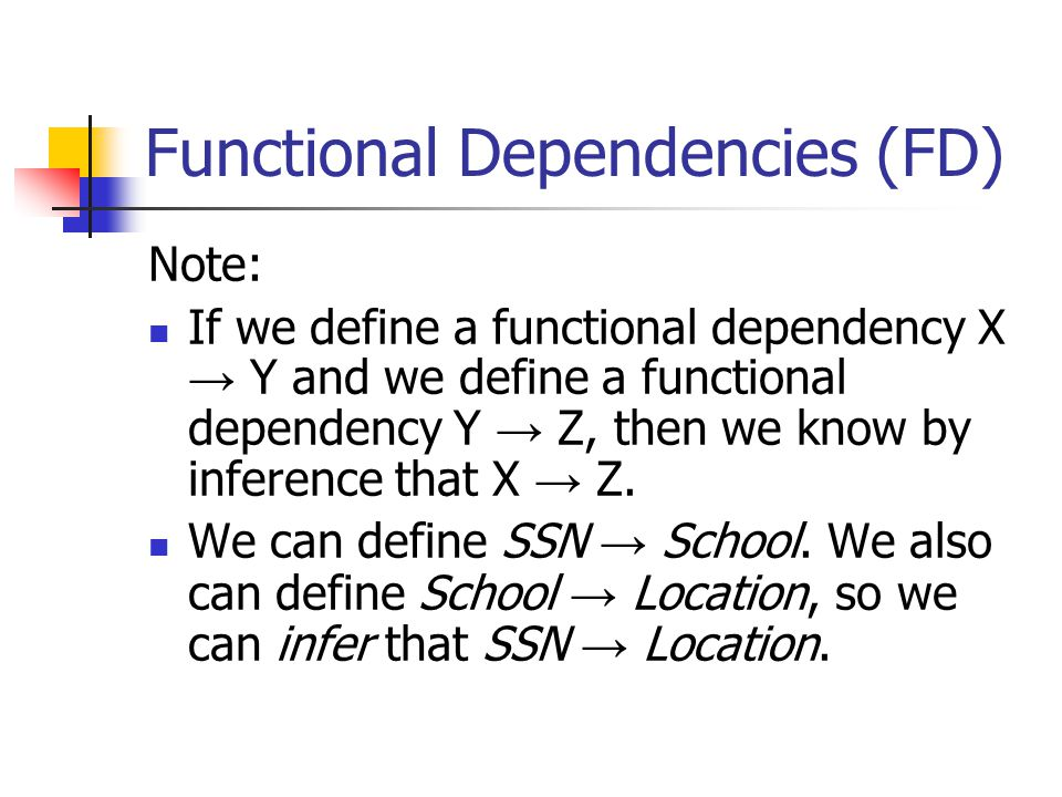 Functional Dependencies (FD) Note: If we define a functional dependency X → Y and we define a functional dependency Y → Z, then we know by inference that X → Z.