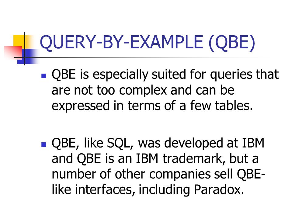 QUERY-BY-EXAMPLE (QBE) QBE is especially suited for queries that are not too complex and can be expressed in terms of a few tables.
