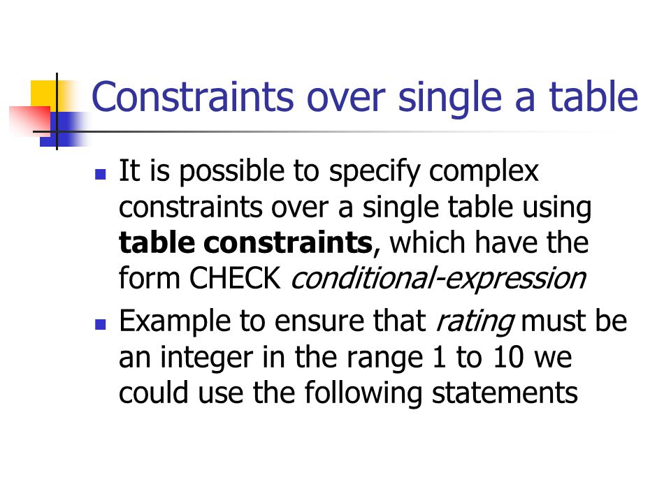 Constraints over single a table It is possible to specify complex constraints over a single table using table constraints, which have the form CHECK conditional-expression Example to ensure that rating must be an integer in the range 1 to 10 we could use the following statements