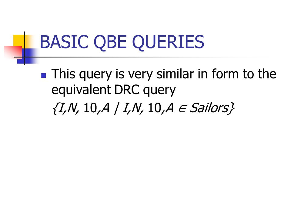 BASIC QBE QUERIES This query is very similar in form to the equivalent DRC query {I,N, 10,A | I,N, 10,A ∈ Sailors}
