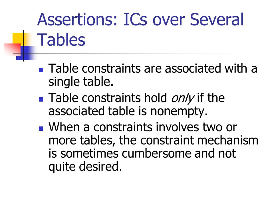 Assertions: ICs over Several Tables Table constraints are associated with a single table.