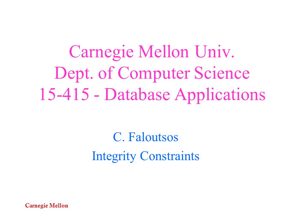 Carnegie Mellon Carnegie Mellon Univ. Dept. of Computer Science 15-415 - Database Applications C.