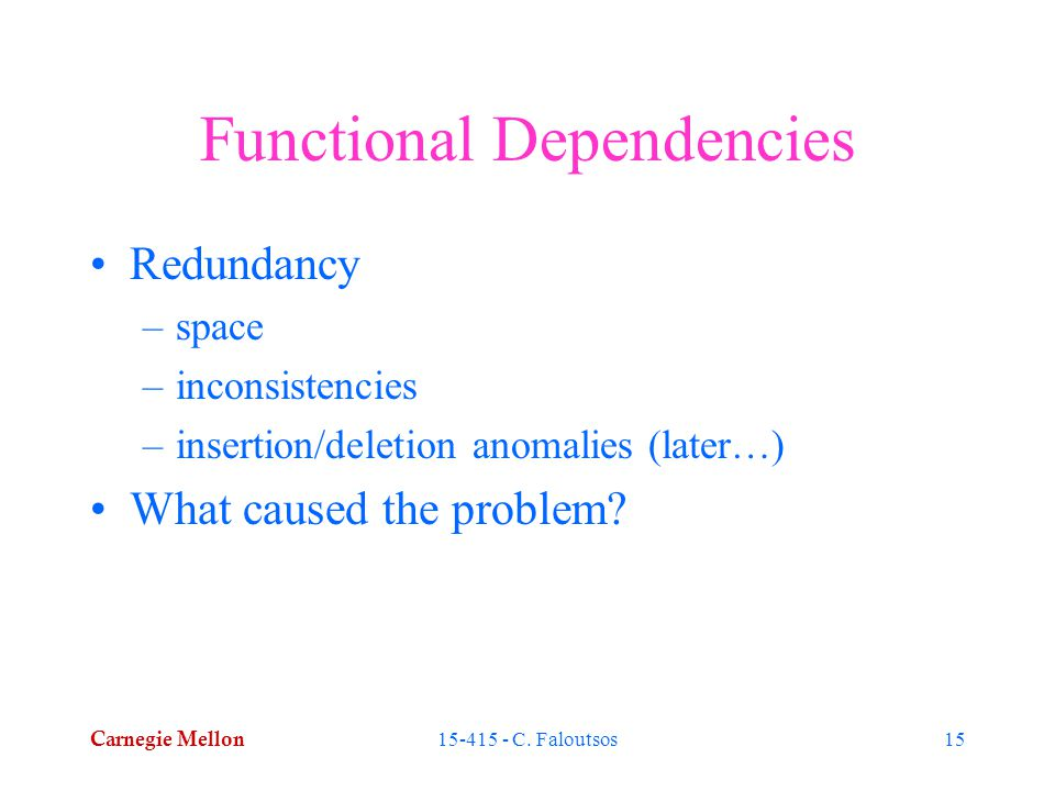 Carnegie Mellon 15-415 - C. Faloutsos15 Functional Dependencies Redundancy –space –inconsistencies –insertion/deletion anomalies (later…) What caused