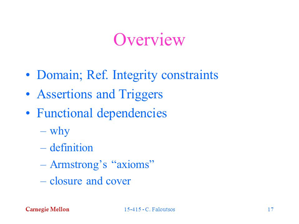 Carnegie Mellon 15-415 - C. Faloutsos17 Overview Domain; Ref. Integrity constraints Assertions and Triggers Functional dependencies –why –definition –