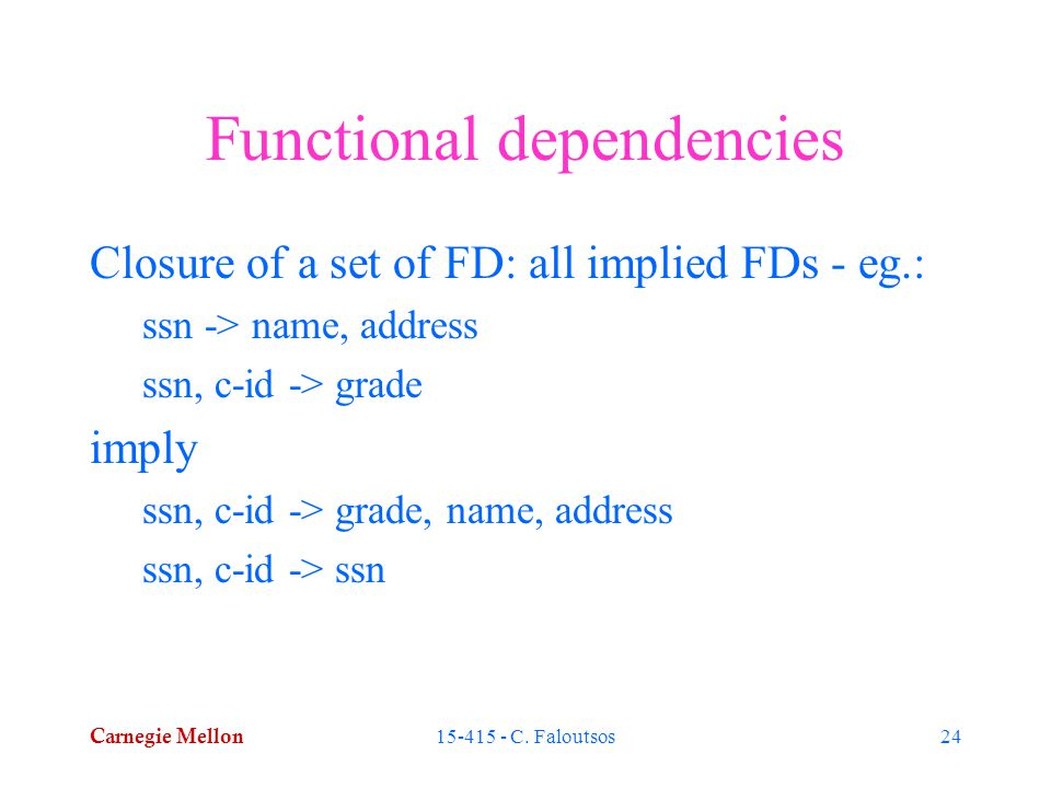 Carnegie Mellon 15-415 - C. Faloutsos24 Functional dependencies Closure of a set of FD: all implied FDs - eg.: ssn -> name, address ssn, c-id -> grade