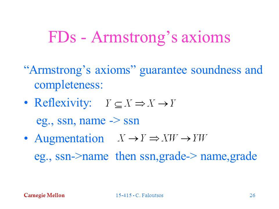 "Carnegie Mellon 15-415 - C. Faloutsos26 FDs - Armstrong's axioms ""Armstrong's axioms"" guarantee soundness and completeness: Reflexivity: eg., ssn, nam"