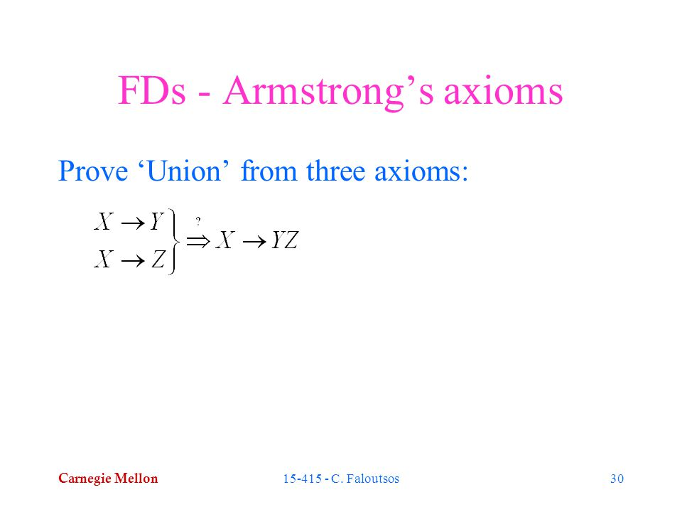 Carnegie Mellon 15-415 - C. Faloutsos30 FDs - Armstrong's axioms Prove 'Union' from three axioms: