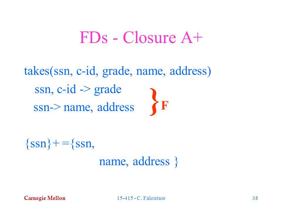 Carnegie Mellon 15-415 - C. Faloutsos38 FDs - Closure A+ takes(ssn, c-id, grade, name, address) ssn, c-id -> grade ssn-> name, address {ssn}+ ={ssn, n