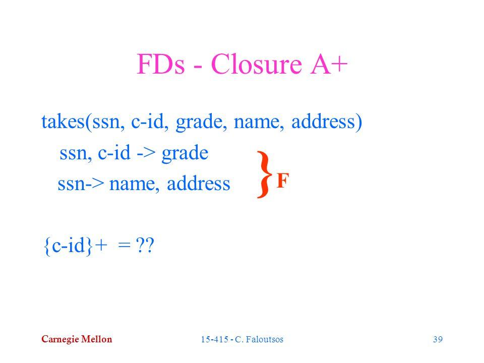Carnegie Mellon 15-415 - C. Faloutsos39 FDs - Closure A+ takes(ssn, c-id, grade, name, address) ssn, c-id -> grade ssn-> name, address {c-id}+ = ?? }F