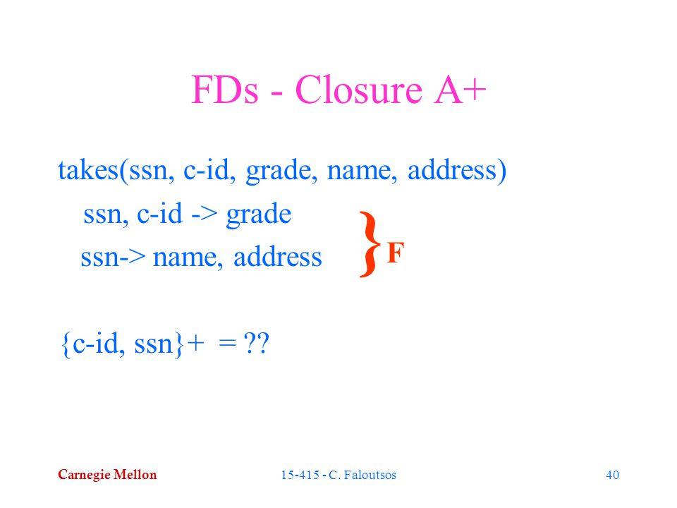 Carnegie Mellon 15-415 - C. Faloutsos40 FDs - Closure A+ takes(ssn, c-id, grade, name, address) ssn, c-id -> grade ssn-> name, address {c-id, ssn}+ =