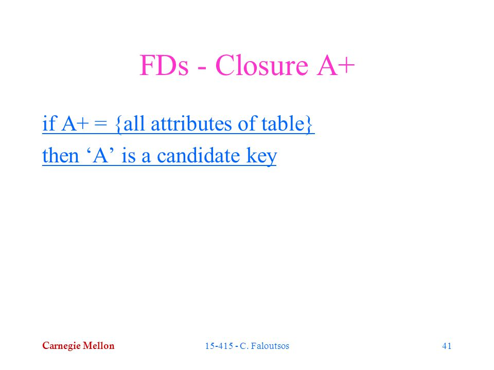 Carnegie Mellon 15-415 - C. Faloutsos41 FDs - Closure A+ if A+ = {all attributes of table} then 'A' is a candidate key