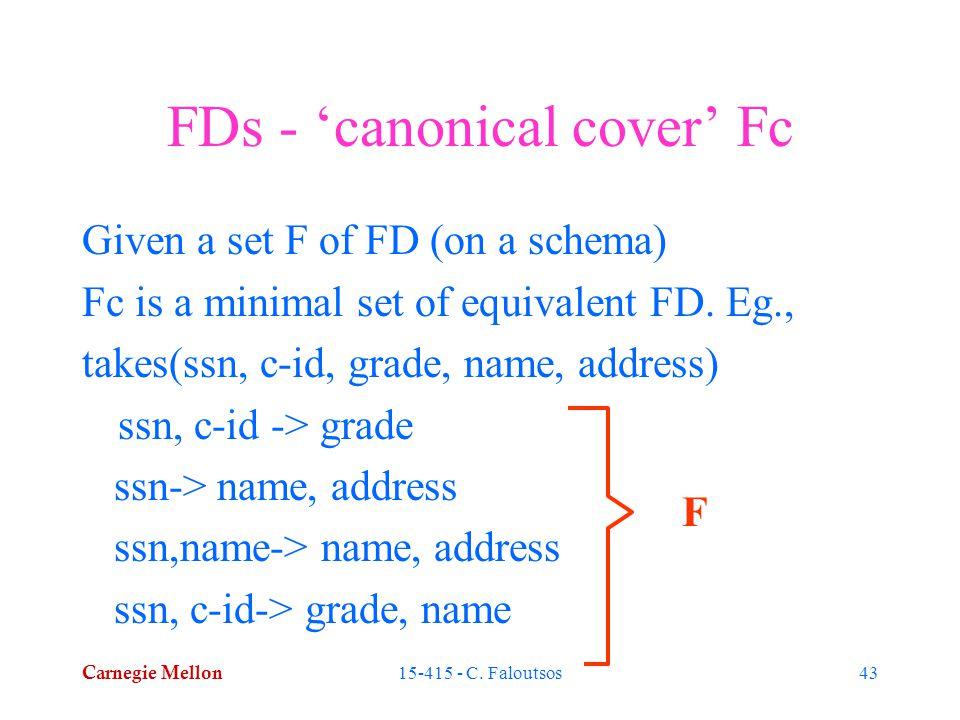 Carnegie Mellon 15-415 - C. Faloutsos43 FDs - 'canonical cover' Fc Given a set F of FD (on a schema) Fc is a minimal set of equivalent FD. Eg., takes(
