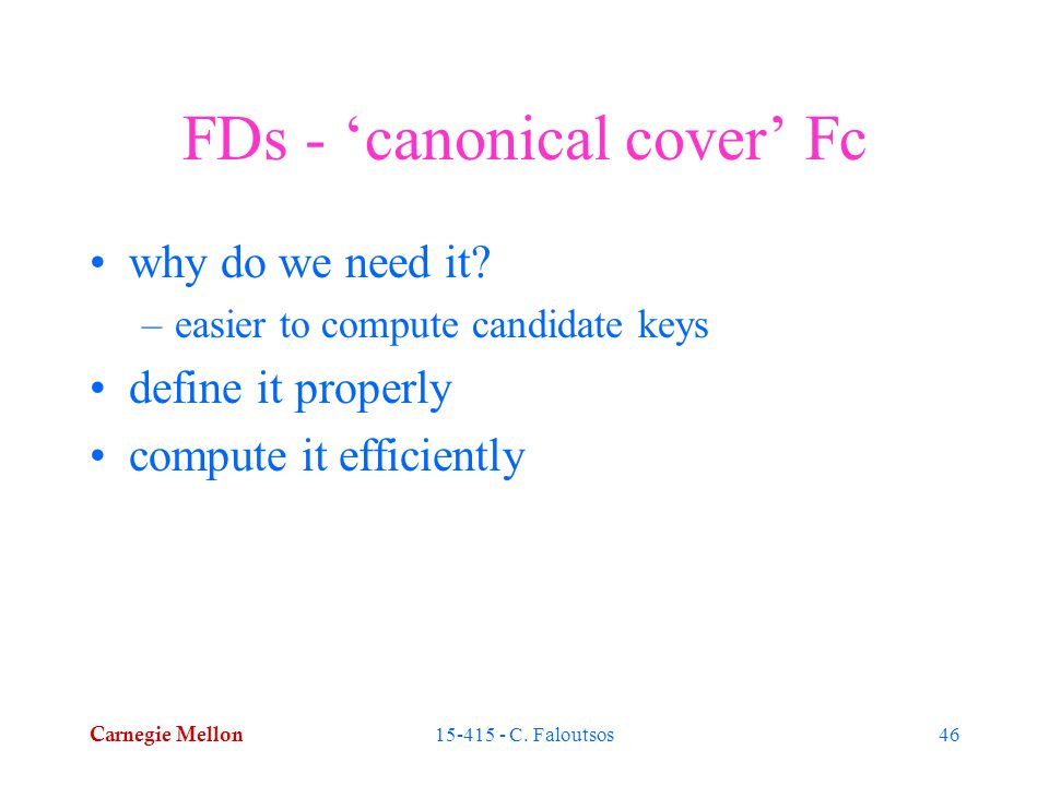 Carnegie Mellon 15-415 - C. Faloutsos46 FDs - 'canonical cover' Fc why do we need it.