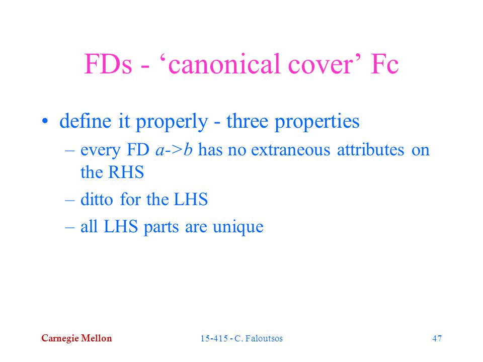 Carnegie Mellon 15-415 - C. Faloutsos47 FDs - 'canonical cover' Fc define it properly - three properties –every FD a->b has no extraneous attributes o