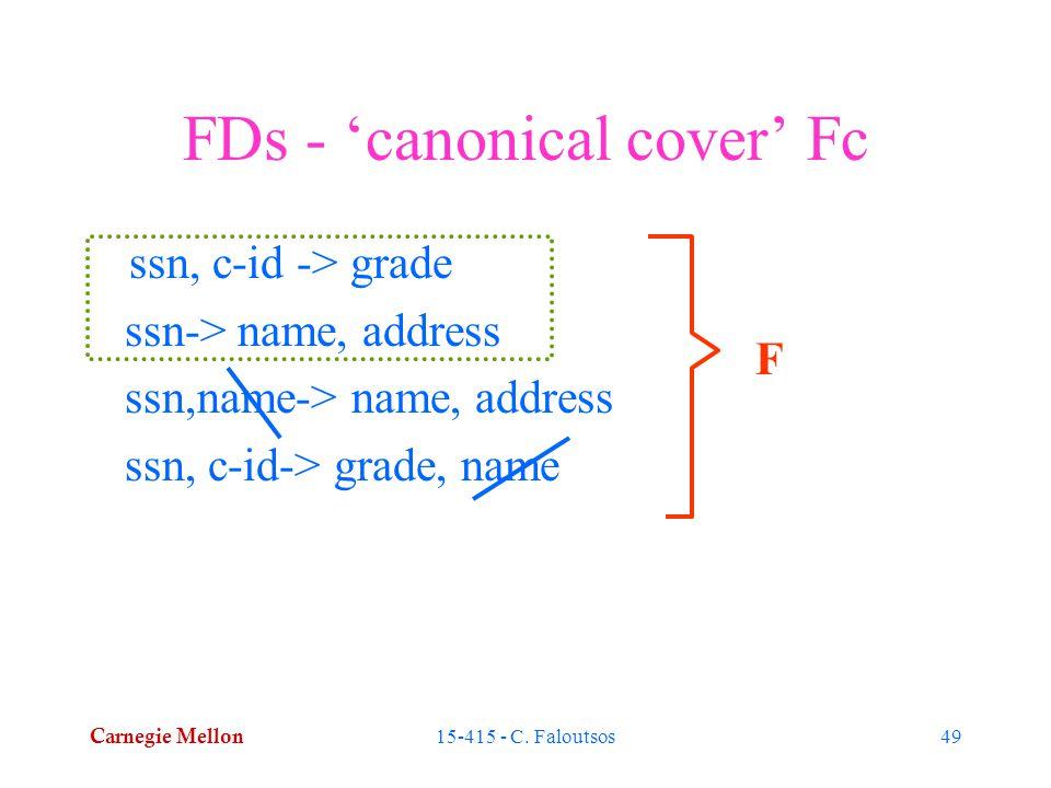 Carnegie Mellon 15-415 - C. Faloutsos49 FDs - 'canonical cover' Fc ssn, c-id -> grade ssn-> name, address ssn,name-> name, address ssn, c-id-> grade,