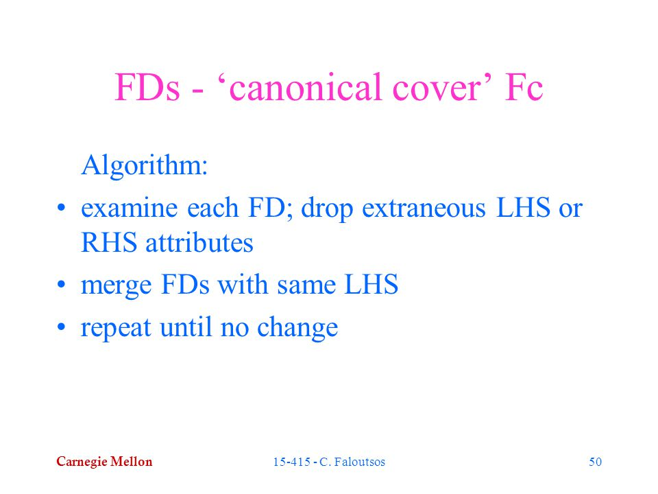 Carnegie Mellon 15-415 - C. Faloutsos50 FDs - 'canonical cover' Fc Algorithm: examine each FD; drop extraneous LHS or RHS attributes merge FDs with sa