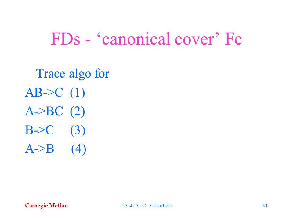 Carnegie Mellon 15-415 - C. Faloutsos51 FDs - 'canonical cover' Fc Trace algo for AB->C (1) A->BC (2) B->C (3) A->B (4)