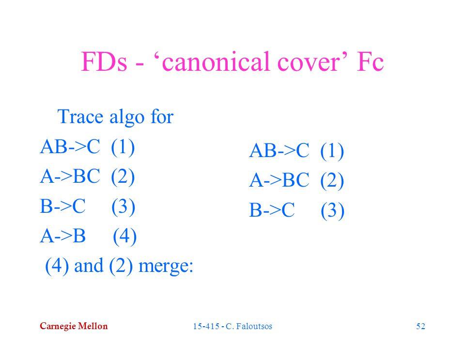 Carnegie Mellon 15-415 - C. Faloutsos52 FDs - 'canonical cover' Fc Trace algo for AB->C (1) A->BC (2) B->C (3) A->B (4) (4) and (2) merge: AB->C (1) A