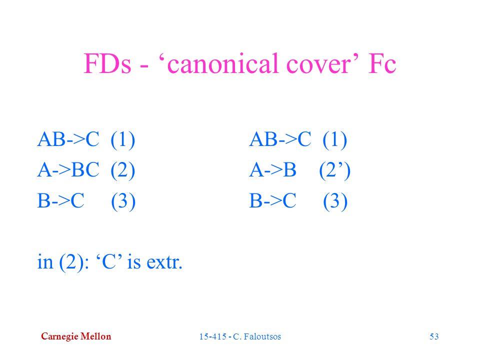 Carnegie Mellon 15-415 - C. Faloutsos53 FDs - 'canonical cover' Fc AB->C (1) A->BC (2) B->C (3) in (2): 'C' is extr. AB->C (1) A->B (2') B->C (3)