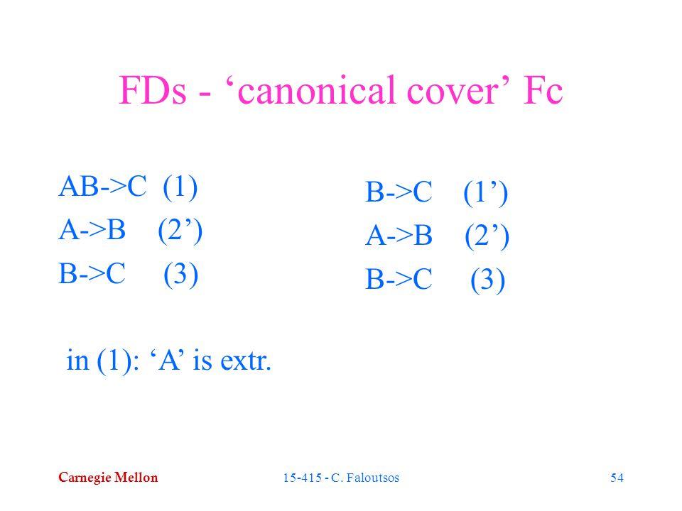 Carnegie Mellon 15-415 - C. Faloutsos54 FDs - 'canonical cover' Fc AB->C (1) A->B (2') B->C (3) in (1): 'A' is extr. B->C (1') A->B (2') B->C (3)