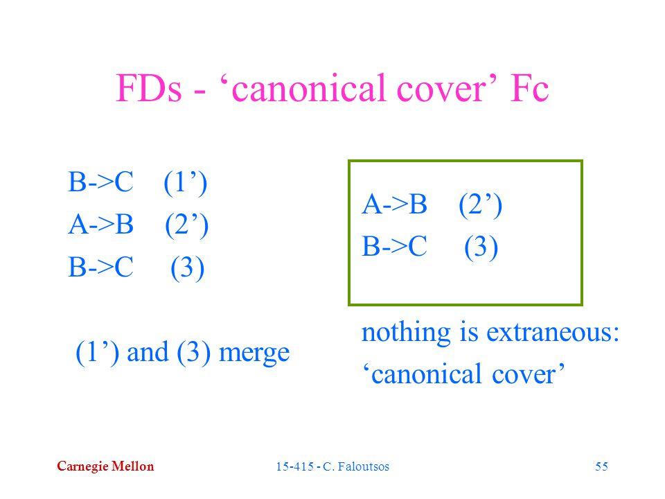 Carnegie Mellon 15-415 - C. Faloutsos55 FDs - 'canonical cover' Fc B->C (1') A->B (2') B->C (3) (1') and (3) merge A->B (2') B->C (3) nothing is extra