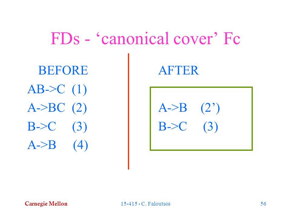 Carnegie Mellon 15-415 - C. Faloutsos56 FDs - 'canonical cover' Fc AFTER A->B (2') B->C (3) BEFORE AB->C (1) A->BC (2) B->C (3) A->B (4)