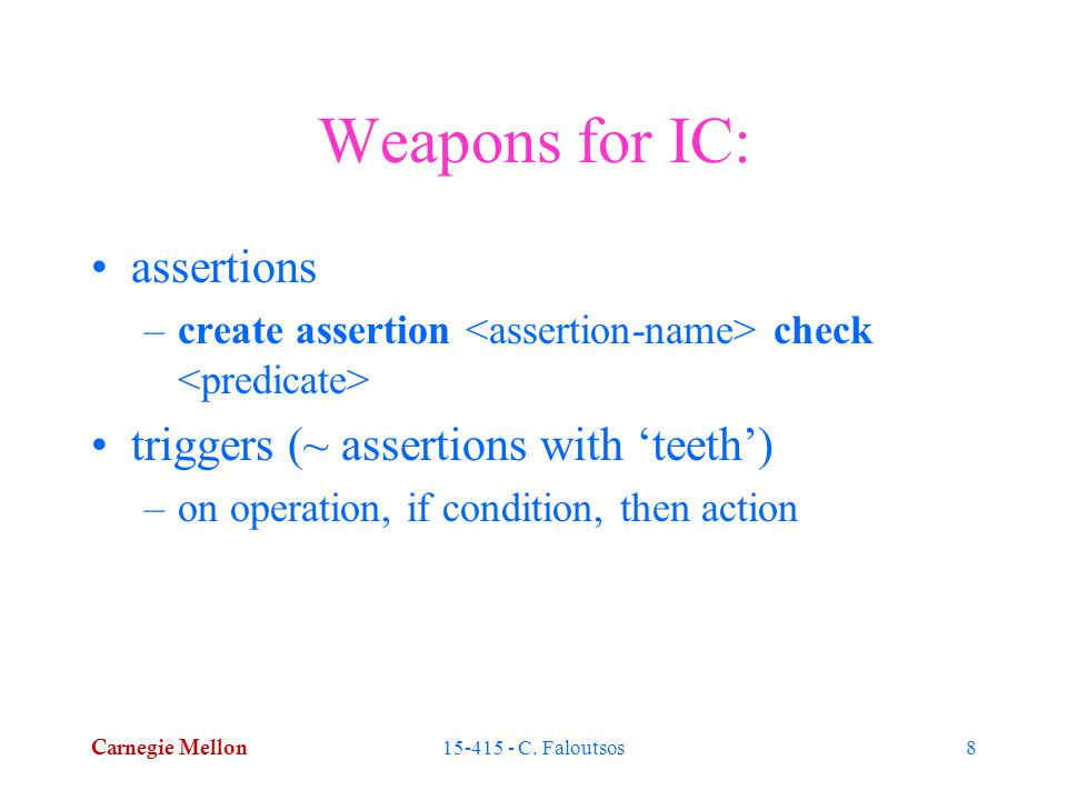 Carnegie Mellon 15-415 - C. Faloutsos8 Weapons for IC: assertions –create assertion check triggers (~ assertions with 'teeth') –on operation, if condi