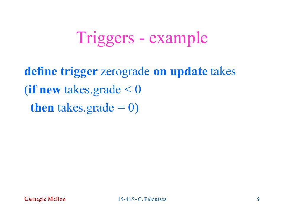 Carnegie Mellon 15-415 - C. Faloutsos9 Triggers - example define trigger zerograde on update takes (if new takes.grade < 0 then takes.grade = 0)