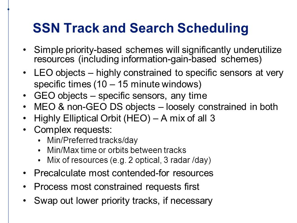 SSN Track and Search Scheduling Simple priority-based schemes will significantly underutilize resources (including information-gain-based schemes) LEO objects – highly constrained to specific sensors at very specific times (10 – 15 minute windows) GEO objects – specific sensors, any time MEO & non-GEO DS objects – loosely constrained in both Highly Elliptical Orbit (HEO) – A mix of all 3 Complex requests: Min/Preferred tracks/day Min/Max time or orbits between tracks Mix of resources (e.g.